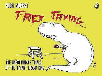 T-Rex Trying: The Unfortunate Trials Of The Tyrant Lizard King By Murphy, Hugh,  • 8.09£
